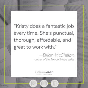 """Kristy does a fantastic job every time. She's punctual, thorough, affordable, and great to work with."" --Brian McClellan, author of the Powder Mage series"